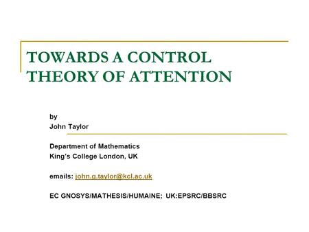 TOWARDS A CONTROL THEORY OF ATTENTION by John Taylor Department of Mathematics King's College London, UK  s: