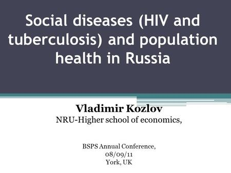 Social diseases (HIV and tuberculosis) and population health in Russia Vladimir Kozlov NRU-Higher school of economics, BSPS Annual Conference, 08/09/11.