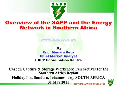 SOUTHERN AFRICAN POWER POOL 1 Overview of the SAPP and the Energy Network in Southern Africa www.sapp.co.zw By Eng. Musara Beta Chief Market Analyst SAPP.