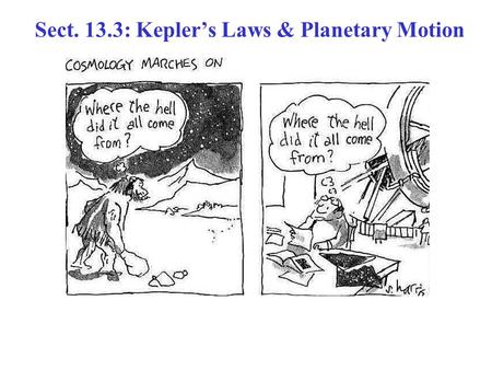 Sect. 13.3: Kepler's Laws & Planetary Motion. German astronomer (1571 – 1630) Spent most of his career tediously analyzing huge amounts of observational.