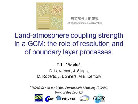 Land-atmosphere coupling strength in a GCM: the role of resolution and of boundary layer processes. P.L. Vidale*, D. Lawrence, J. Slingo, M. Roberts, J.