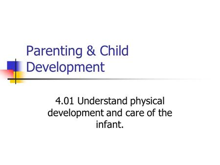 Parenting & Child Development 4.01 Understand physical development and care of the infant.