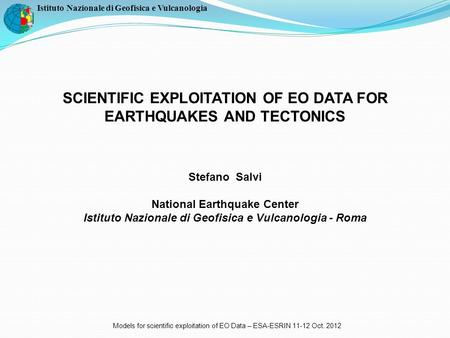 Istituto Nazionale di Geofisica e Vulcanologia SCIENTIFIC EXPLOITATION OF EO DATA FOR EARTHQUAKES AND TECTONICS Stefano Salvi National Earthquake Center.