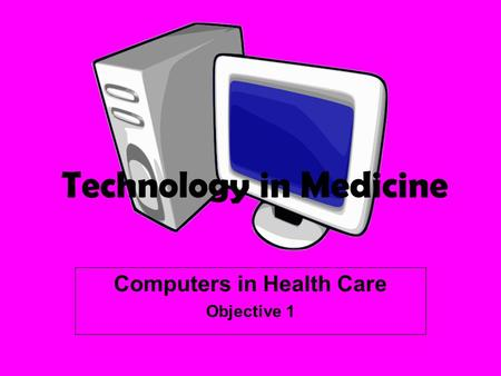 Computers in Health Care Objective 1 Technology in Medicine.