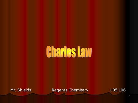 1 Mr. ShieldsRegents Chemistry U05 L06 2 Charles Law Jacques Charles (1746 – 1823) - - Charle's Law (1787) - - Volume vs. Temp relationship of a gas.