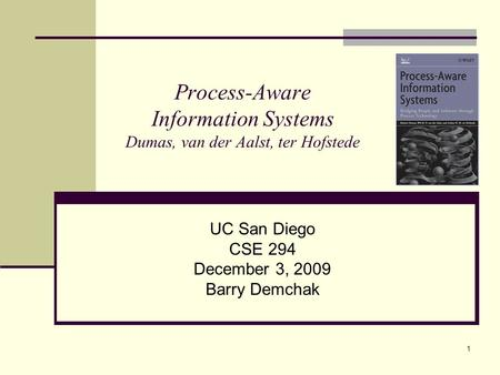 1 Process-Aware Information Systems Dumas, van der Aalst, ter Hofstede UC San Diego CSE 294 December 3, 2009 Barry Demchak.