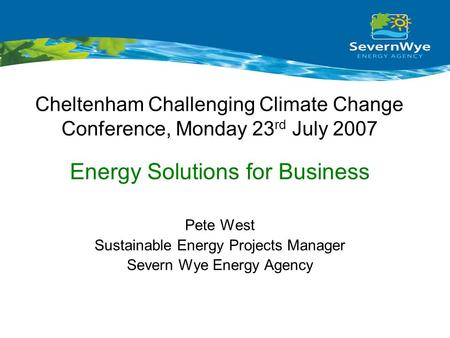 Cheltenham Challenging Climate Change Conference, Monday 23 rd July 2007 Pete West Sustainable Energy Projects Manager Severn Wye Energy Agency Energy.