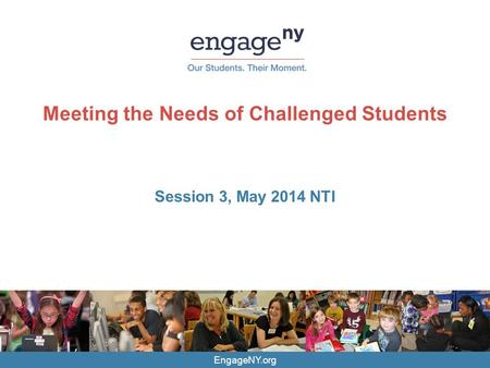 EngageNY.org Meeting the Needs of Challenged Students Session 3, May 2014 NTI.