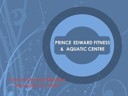 PRINCE EDWARD FITNESS & AQUATIC CENTRE Annual General Meeting November 18, 2010.