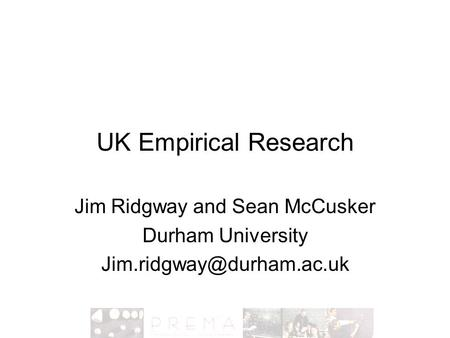 UK Empirical Research Jim Ridgway and Sean McCusker Durham University