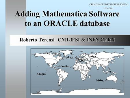CERN ORACLE DEVELOPERS FORUM 5 Nov 2001 Adding Mathematica Software to an ORACLE database Roberto Terenzi CNR-IFSI & INFN CERN.