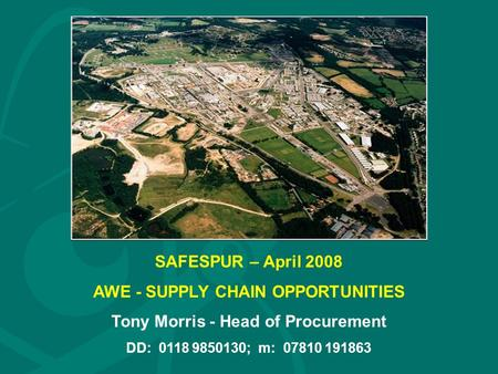 SAFESPUR – April 2008 AWE - SUPPLY CHAIN OPPORTUNITIES Tony Morris - Head of Procurement DD: 0118 9850130; m: 07810 191863.
