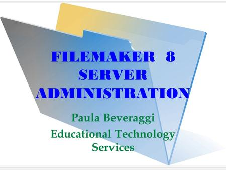 FILEMAKER 8 SERVER ADMINISTRATION Paula Beveraggi Educational Technology Services.