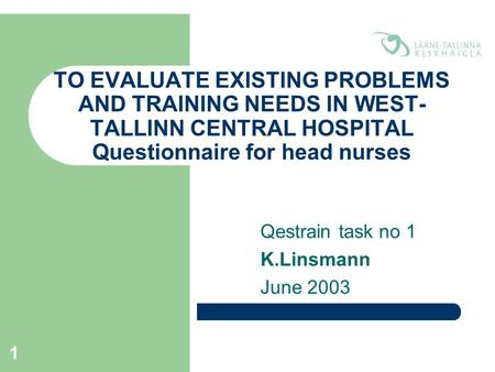 1 TO EVALUATE EXISTING PROBLEMS AND TRAINING NEEDS IN WEST- TALLINN CENTRAL HOSPITAL Questionnaire for head nurses Qestrain task no 1 K.Linsmann June 2003.