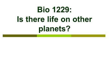 "Bio 1229: Is there life on other planets?. Astrobiology  ""Biology of the Stars""  Seeks to understand how to recognise life on other planets Not as."
