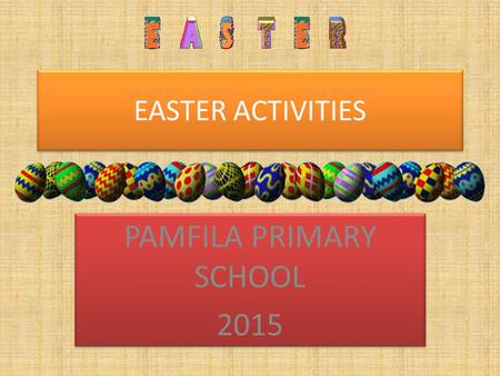 EASTER ACTIVITIES PAMFILA PRIMARY SCHOOL 2015 PAMFILA PRIMARY SCHOOL 2015.