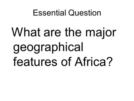 Essential Question What are the major geographical features of Africa?