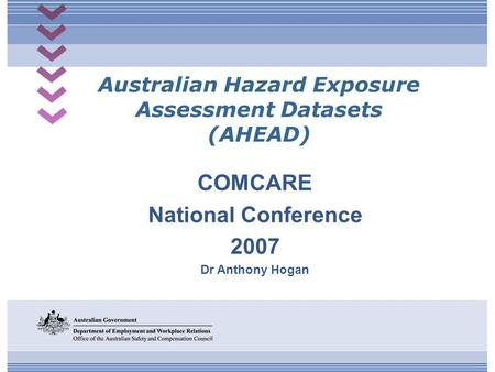 Australian Hazard Exposure Assessment Datasets (AHEAD) COMCARE National Conference 2007 Dr Anthony Hogan.