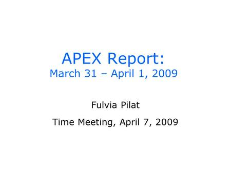 APEX Report: March 31 – April 1, 2009 Fulvia Pilat Time Meeting, April 7, 2009.