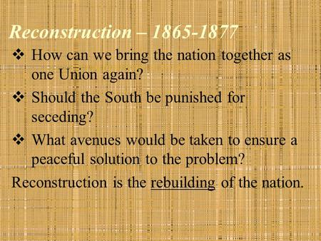 Reconstruction – 1865-1877  How can we bring the nation together as one Union again?  Should the South be punished for seceding?  What avenues would.