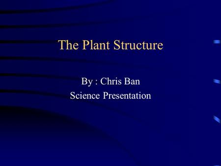 The Plant Structure By : Chris Ban Science Presentation.