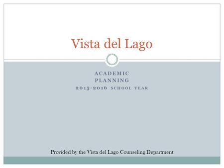ACADEMIC PLANNING 2015-2016 SCHOOL YEAR Vista del Lago Provided by the Vista del Lago Counseling Department.