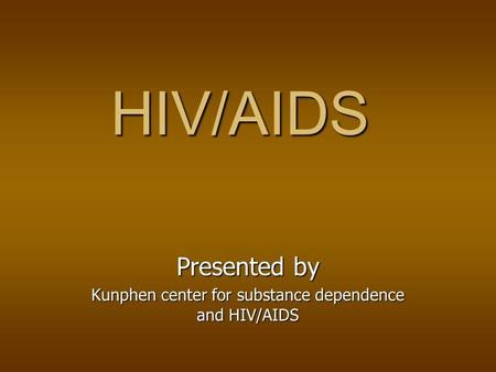 HIV/AIDS Presented by Kunphen center for substance dependence and HIV/AIDS.