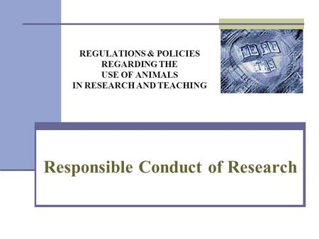 REGULATIONS & POLICIES REGARDING THE USE OF ANIMALS IN RESEARCH AND TEACHING Responsible Conduct of Research.