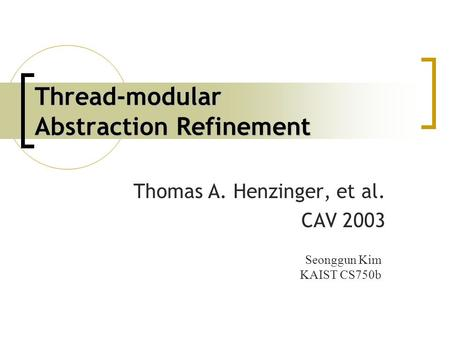 Thread-modular Abstraction Refinement Thomas A. Henzinger, et al. CAV 2003 Seonggun Kim KAIST CS750b.