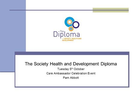 The Society Health and Development Diploma Tuesday 5 th October Care Ambassador Celebration Event Pam Abbott.