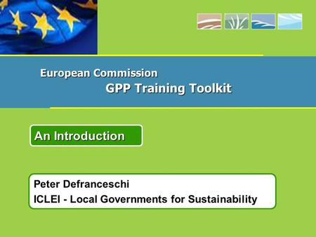 Peter Defranceschi ICLEI - Local Governments for Sustainability An Introduction European Commission GPP Training Toolkit.