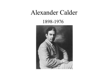 Alexander Calder 1898-1976. Who is Alexander Calder? Alexander Calder was born n Philadelphia, PA in 1898. His father was a sculptor and his mother was.