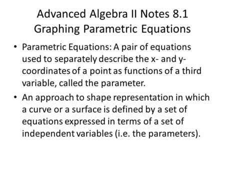 Advanced Algebra II Notes 8.1 Graphing Parametric Equations Parametric Equations: A pair of equations used to separately describe the x- and y- coordinates.