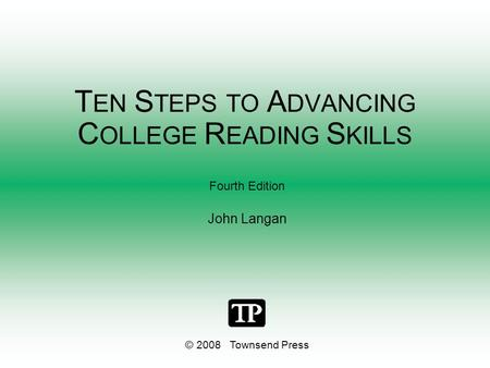 T EN S TEPS TO A DVANCING C OLLEGE R EADING S KILLS Fourth Edition John Langan © 2008 Townsend Press.