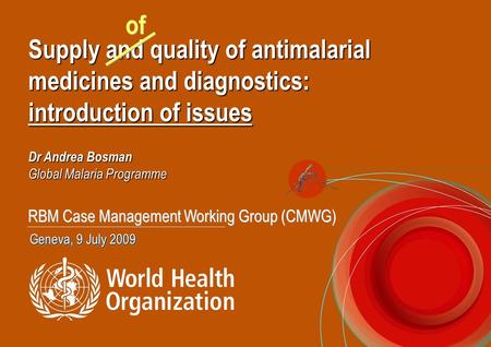 Supply and quality of antimalarial medicines and diagnostics: introduction of issues Dr Andrea Bosman Global Malaria Programme Geneva, 9 July 2009 RBM.