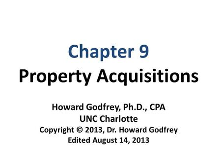 Chapter 9 Property Acquisitions Howard Godfrey, Ph.D., CPA UNC Charlotte Copyright © 2013, Dr. Howard Godfrey Edited August 14, 2013.