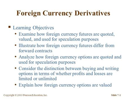 Copyright © 2003 Pearson Education, Inc.Slide 7-1 Foreign Currency Derivatives  Learning Objectives Examine how foreign currency futures are quoted, valued,