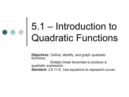 5.1 – Introduction to Quadratic Functions Objectives: Define, identify, and graph quadratic functions. Multiply linear binomials to produce a quadratic.