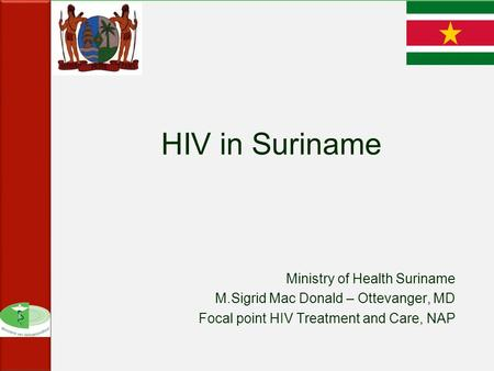 HIV in Suriname Ministry of Health Suriname M.Sigrid Mac Donald – Ottevanger, MD Focal point HIV Treatment and Care, NAP.