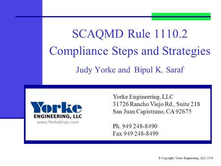 © Copyright, Yorke Engineering, LLC 2008 SCAQMD Rule 1110.2 Compliance Steps and Strategies Judy Yorke and Bipul K. Saraf Yorke Engineering, LLC 31726.