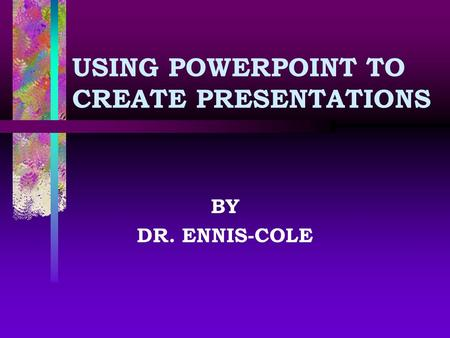 USING POWERPOINT TO CREATE PRESENTATIONS BY DR. ENNIS-COLE.