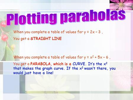 When you complete a table of values for y = 2x – 3, You get a STRAIGHT LINE When you complete a table of values for y = x 2 + 5x – 6, You get a PARABOLA,