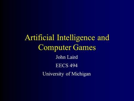 <strong>Artificial</strong> <strong>Intelligence</strong> and Computer Games John Laird EECS 494 University of Michigan.