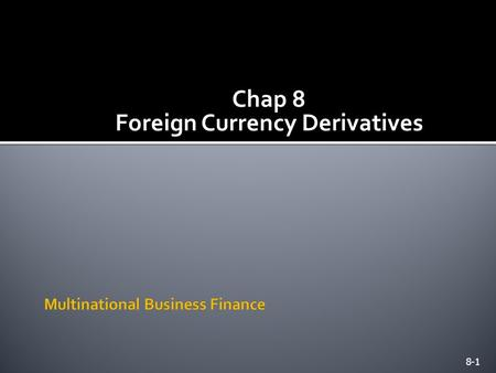 Chap 8 Foreign Currency Derivatives 8-1.  Financial management of the MNE in the 21 st century involves financial derivatives.  These derivatives, so.
