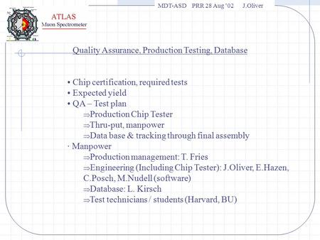 MDT-ASD PRR 28 Aug '02 J.Oliver Quality Assurance, Production Testing, Database Chip certification, required tests Expected yield QA – Test plan  Production.