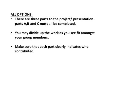 ALL OPTIONS: There are three parts to the project/ presentation. parts A,B and C must all be completed. You may divide up the work as you see fit amongst.