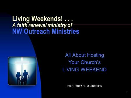 NW OUTREACH MINISTRIES 1 All About Hosting Your Church's LIVING WEEKEND Living Weekends!... A faith renewal ministry of NW Outreach Ministries.