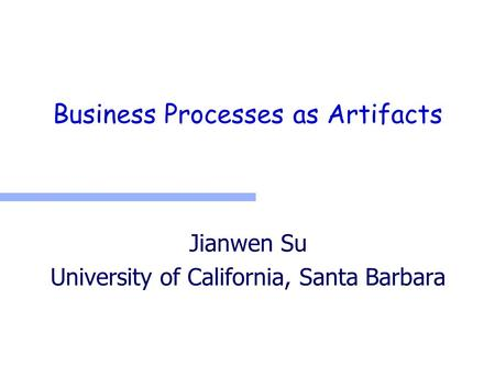 Business Processes as Artifacts Jianwen Su University of California, Santa Barbara.