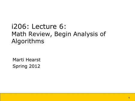 1 i206: Lecture 6: Math Review, Begin Analysis of Algorithms Marti Hearst Spring 2012.