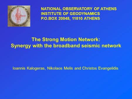 The Strong Motion Network: Synergy with the broadband seismic network Ioannis Kalogeras, Nikolaos Melis and Christos Evangelidis NATIONAL OBSERVATORY OF.